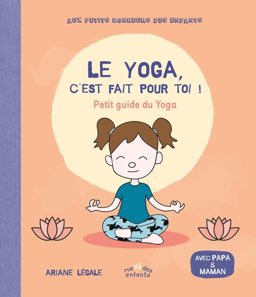 Le yoga c'est fait pour toi ! : Petit guide du Yoga / Ariane Legale   Legale, Ariane. Auteur